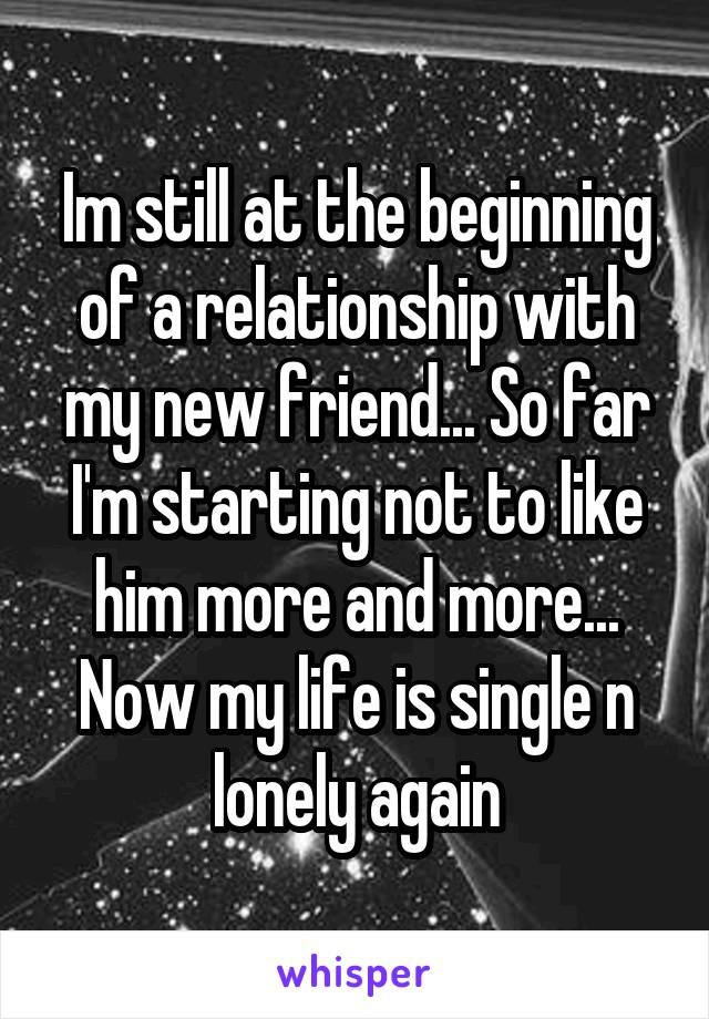 Im still at the beginning of a relationship with my new friend... So far I'm starting not to like him more and more... Now my life is single n lonely again