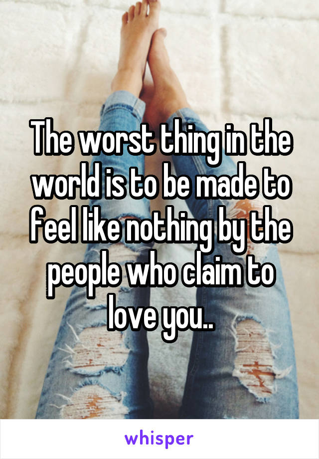 The worst thing in the world is to be made to feel like nothing by the people who claim to love you..