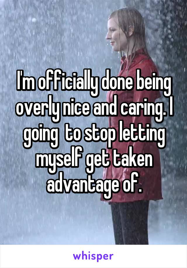 I'm officially done being overly nice and caring. I going  to stop letting myself get taken advantage of.