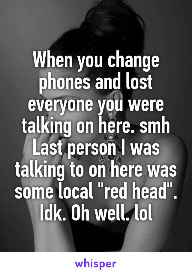 "When you change phones and lost everyone you were talking on here. smh Last person I was talking to on here was some local ""red head"". Idk. Oh well. lol"