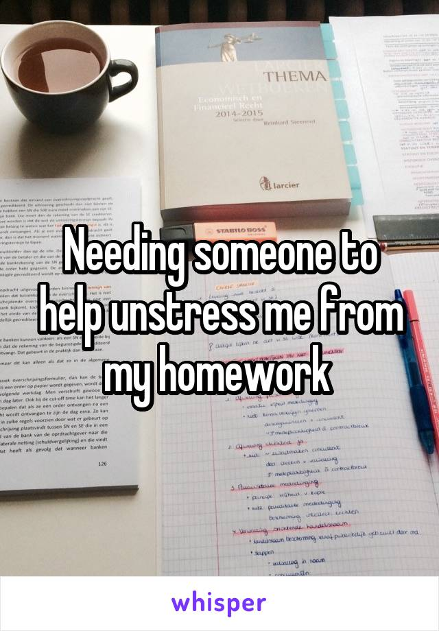 Needing someone to help unstress me from my homework