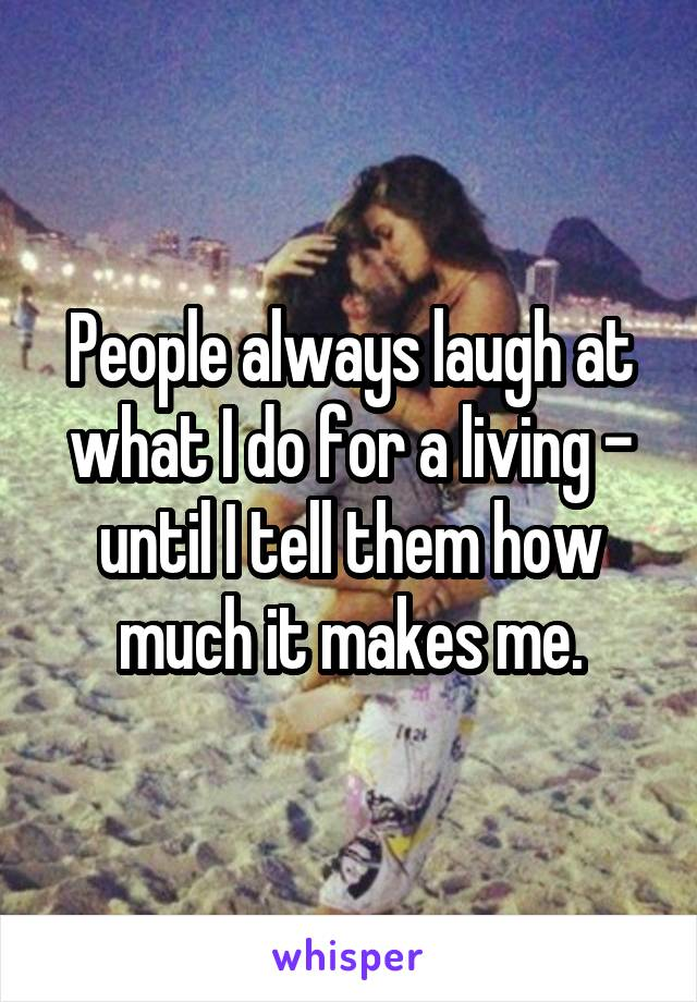 People always laugh at what I do for a living - until I tell them how much it makes me.