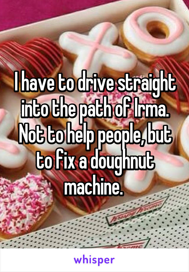 I have to drive straight into the path of Irma. Not to help people, but to fix a doughnut machine.