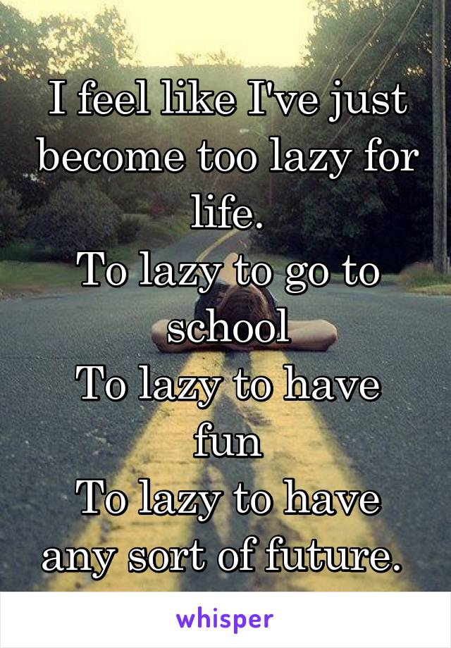 I feel like I've just become too lazy for life. To lazy to go to school To lazy to have fun To lazy to have any sort of future.