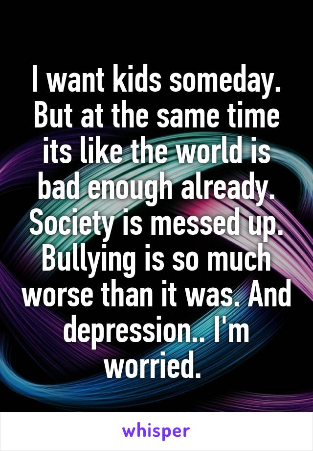 I want kids someday. But at the same time its like the world is bad enough already. Society is messed up. Bullying is so much worse than it was. And depression.. I'm worried.