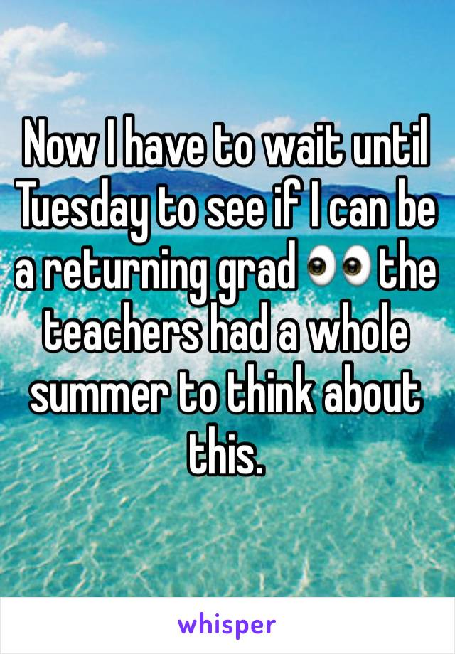 Now I have to wait until Tuesday to see if I can be a returning grad 👀 the teachers had a whole summer to think about this.