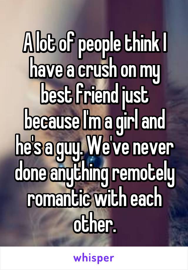 A lot of people think I have a crush on my best friend just because I'm a girl and he's a guy. We've never done anything remotely romantic with each other.