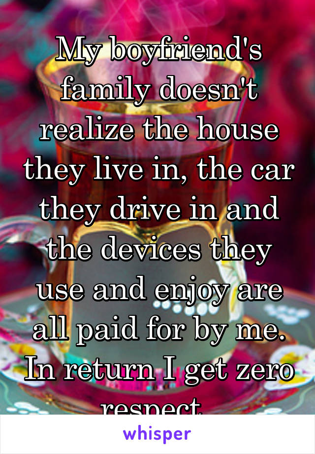 My boyfriend's family doesn't realize the house they live in, the car they drive in and the devices they use and enjoy are all paid for by me. In return I get zero respect.