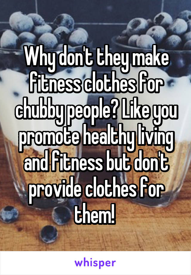 Why don't they make fitness clothes for chubby people? Like you promote healthy living and fitness but don't provide clothes for them!