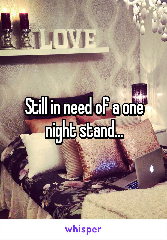 Still in need of a one night stand...