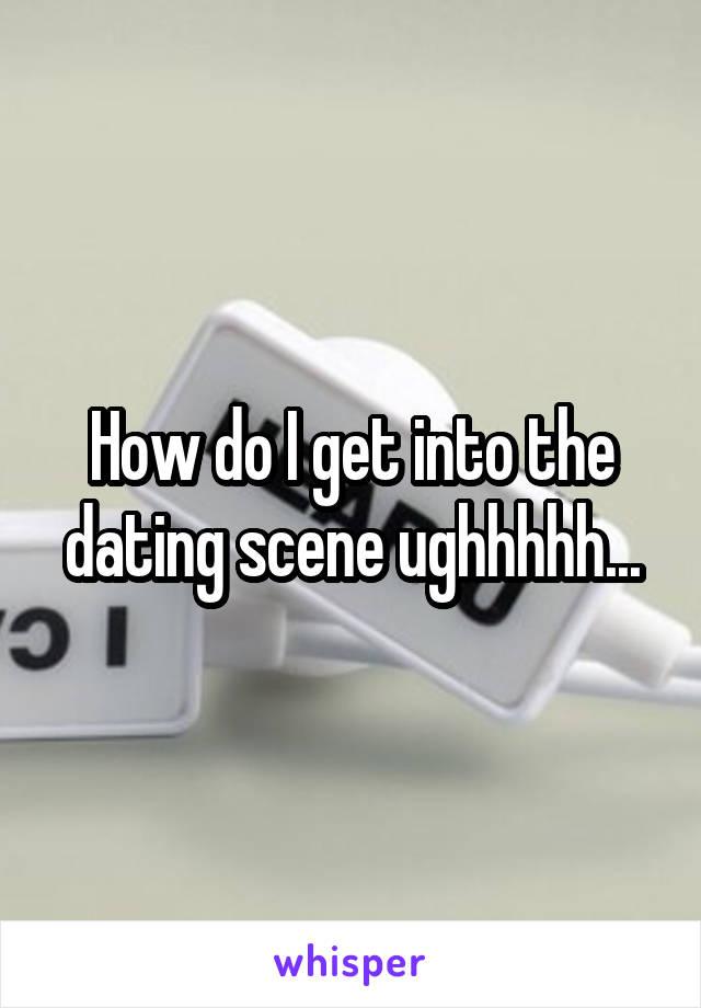 How do I get into the dating scene ughhhhh...