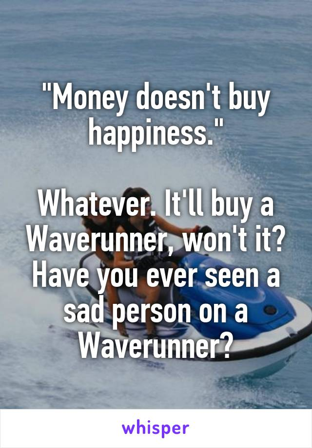 """""""Money doesn't buy happiness.""""  Whatever. It'll buy a Waverunner, won't it? Have you ever seen a sad person on a Waverunner?"""