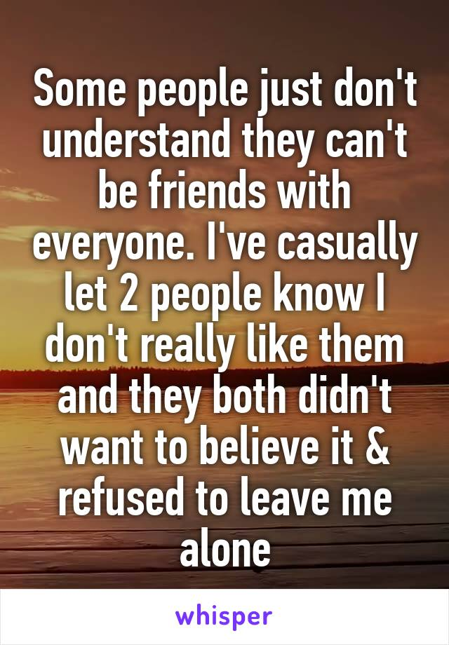 Some people just don't understand they can't be friends with everyone. I've casually let 2 people know I don't really like them and they both didn't want to believe it & refused to leave me alone