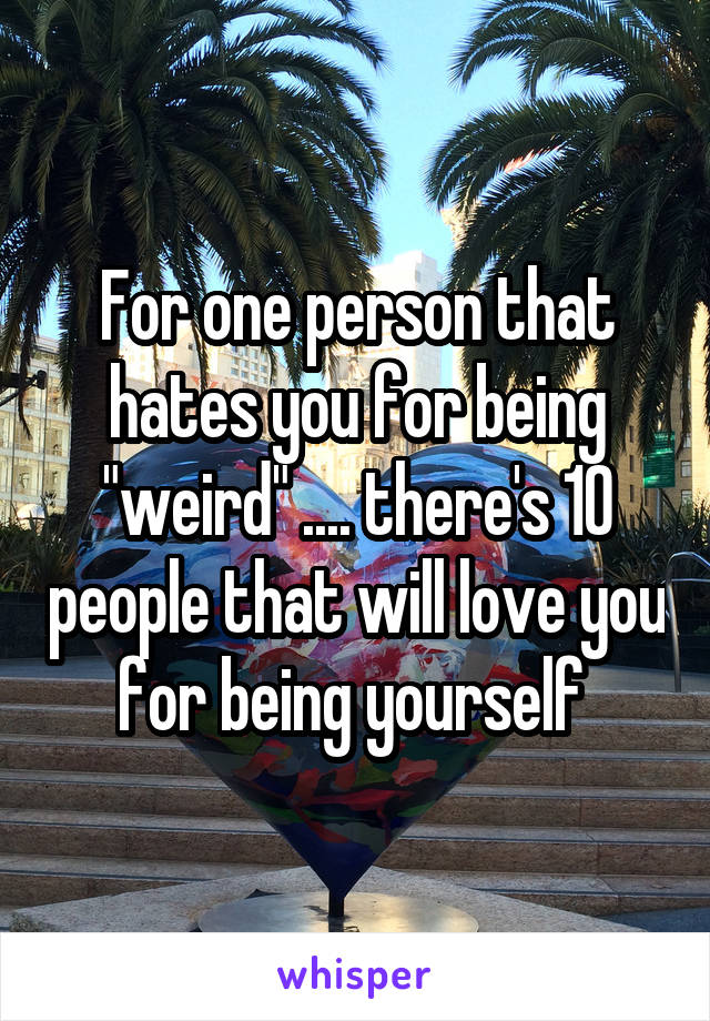 """For one person that hates you for being """"weird"""" .... there's 10 people that will love you for being yourself"""