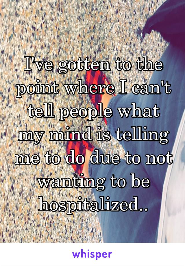 I've gotten to the point where I can't tell people what my mind is telling me to do due to not wanting to be hospitalized..