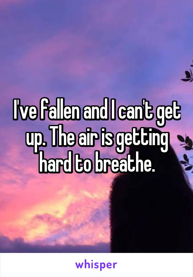 I've fallen and I can't get up. The air is getting hard to breathe.