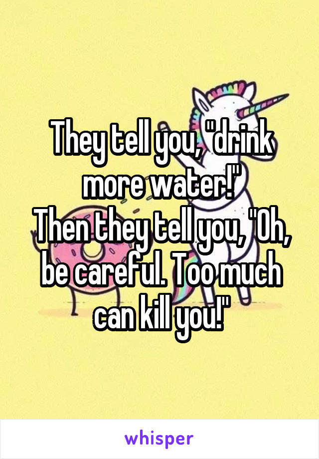 """They tell you, """"drink more water!"""" Then they tell you, """"Oh, be careful. Too much can kill you!"""""""