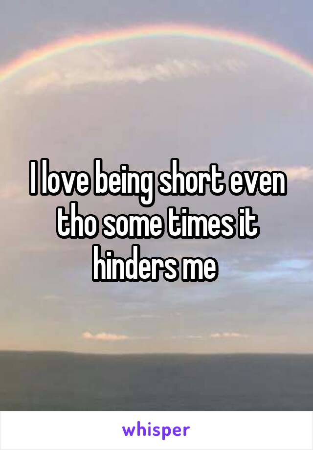 I love being short even tho some times it hinders me