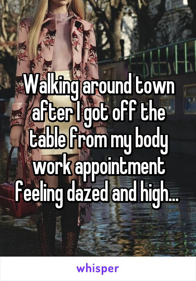Walking around town after I got off the table from my body work appointment feeling dazed and high...