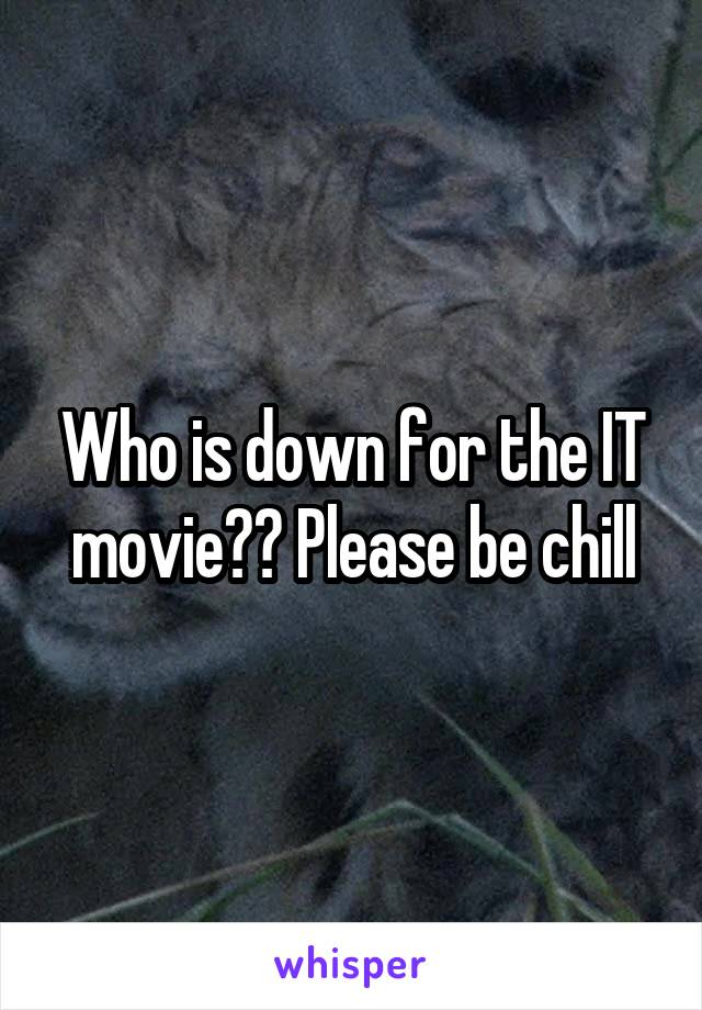 Who is down for the IT movie?? Please be chill