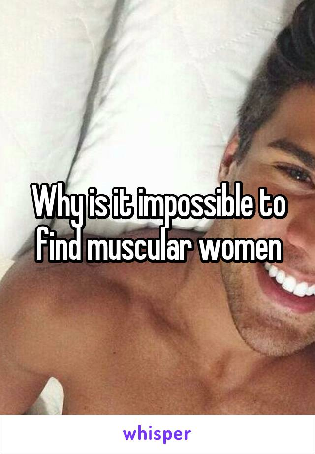 Why is it impossible to find muscular women
