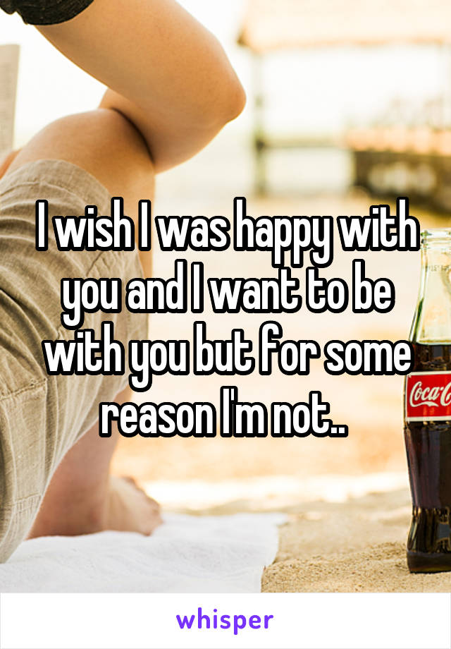 I wish I was happy with you and I want to be with you but for some reason I'm not..