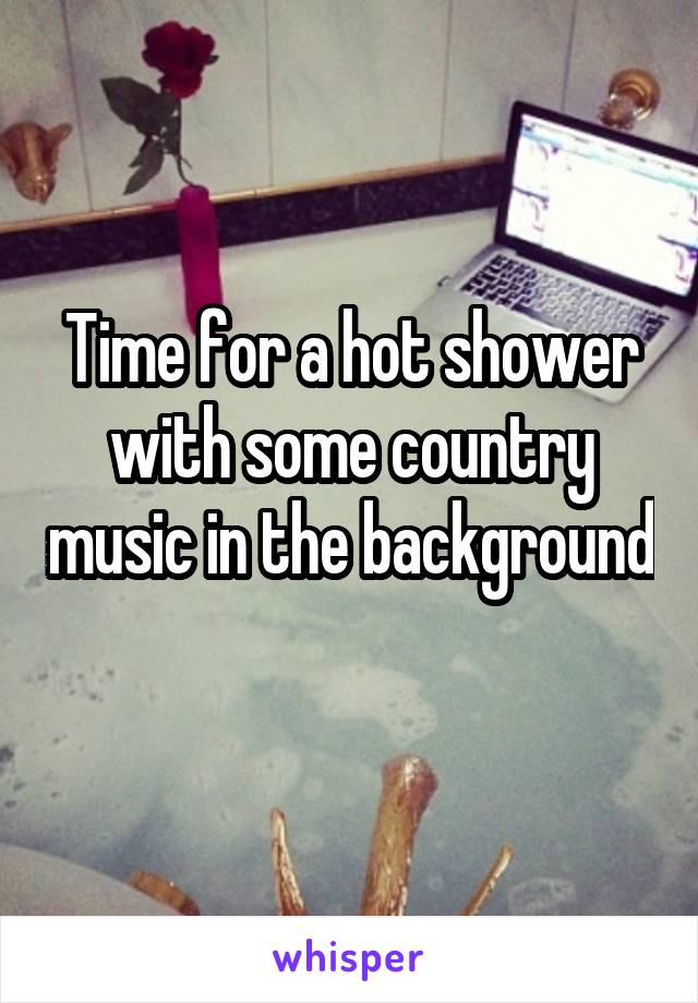 Time for a hot shower with some country music in the background