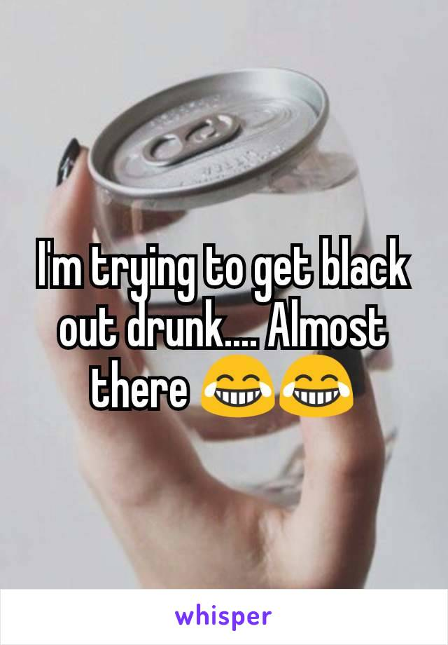 I'm trying to get black out drunk.... Almost there 😂😂