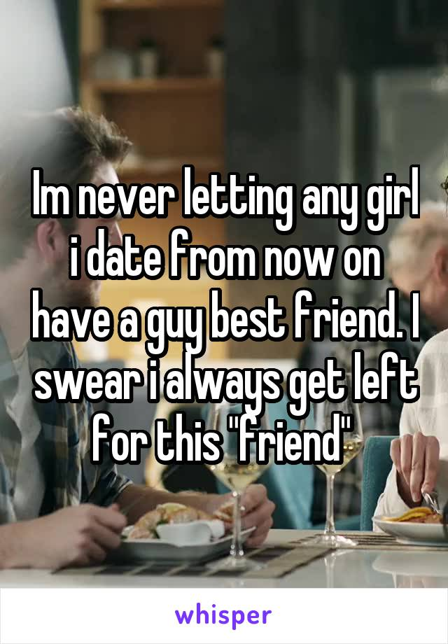 """Im never letting any girl i date from now on have a guy best friend. I swear i always get left for this """"friend"""""""