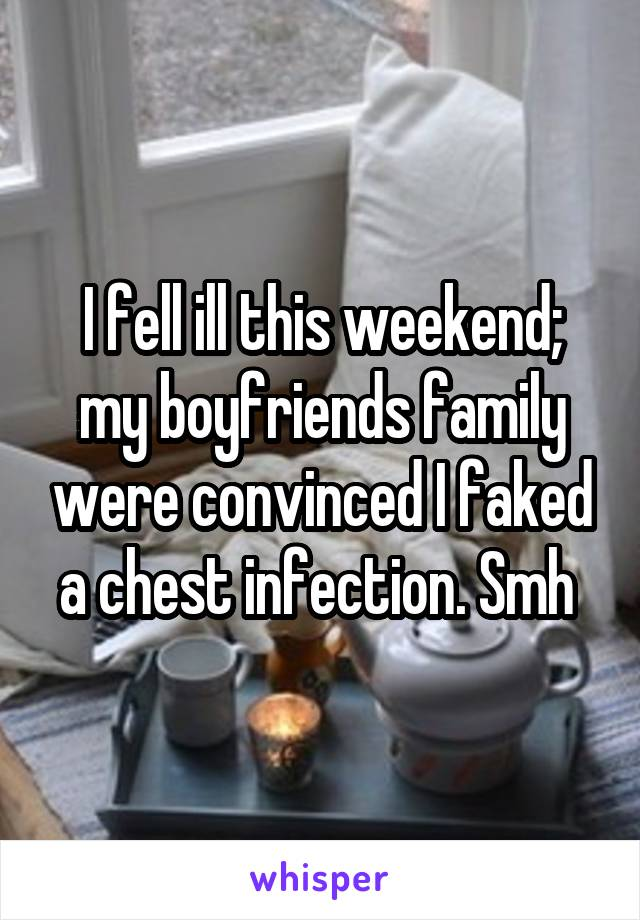 I fell ill this weekend; my boyfriends family were convinced I faked a chest infection. Smh
