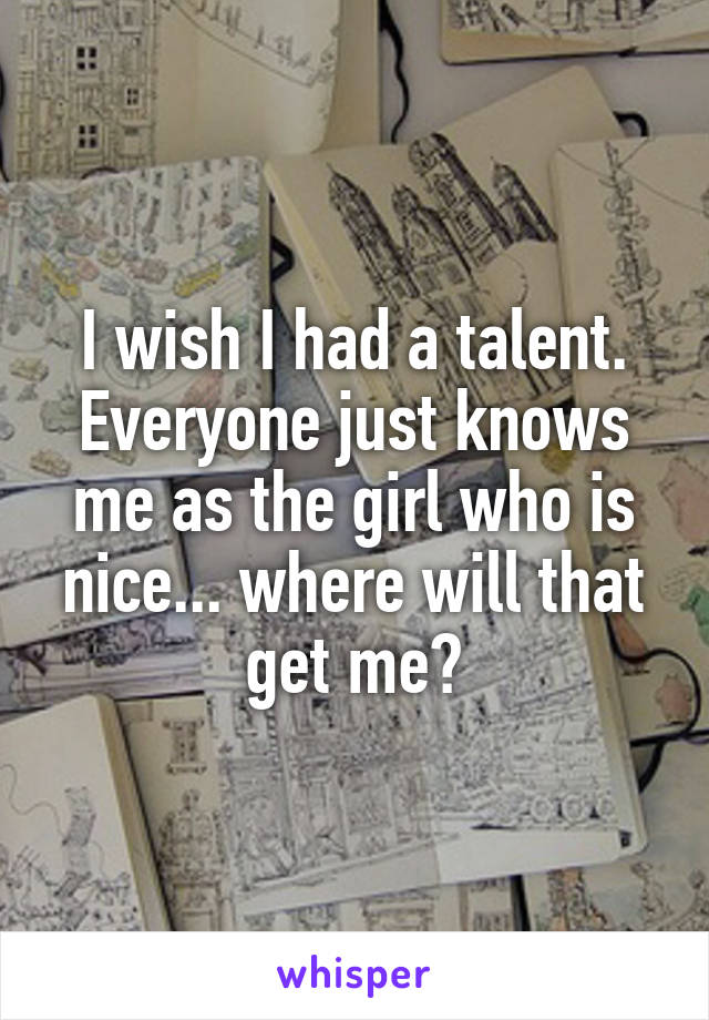 I wish I had a talent. Everyone just knows me as the girl who is nice... where will that get me?