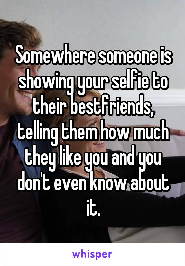 Somewhere someone is showing your selfie to their bestfriends, telling them how much they like you and you don't even know about it.