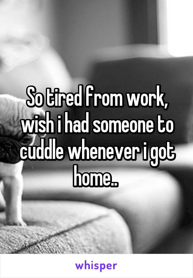 So tired from work, wish i had someone to cuddle whenever i got home..