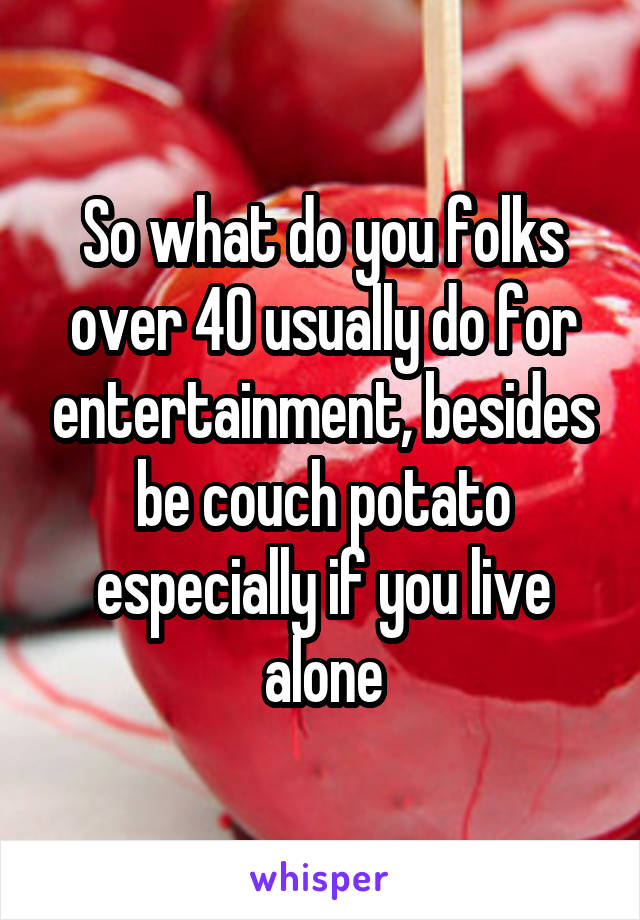 So what do you folks over 40 usually do for entertainment, besides be couch potato especially if you live alone