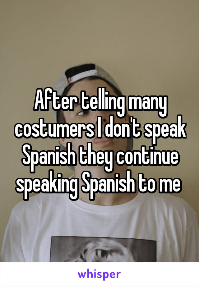 After telling many costumers I don't speak Spanish they continue speaking Spanish to me