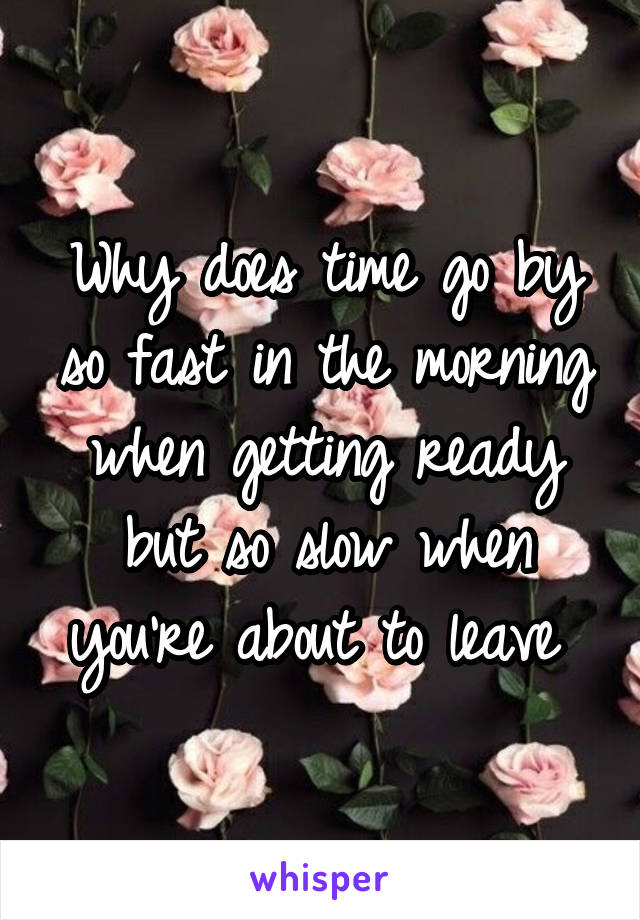 Why does time go by so fast in the morning when getting ready but so slow when you're about to leave