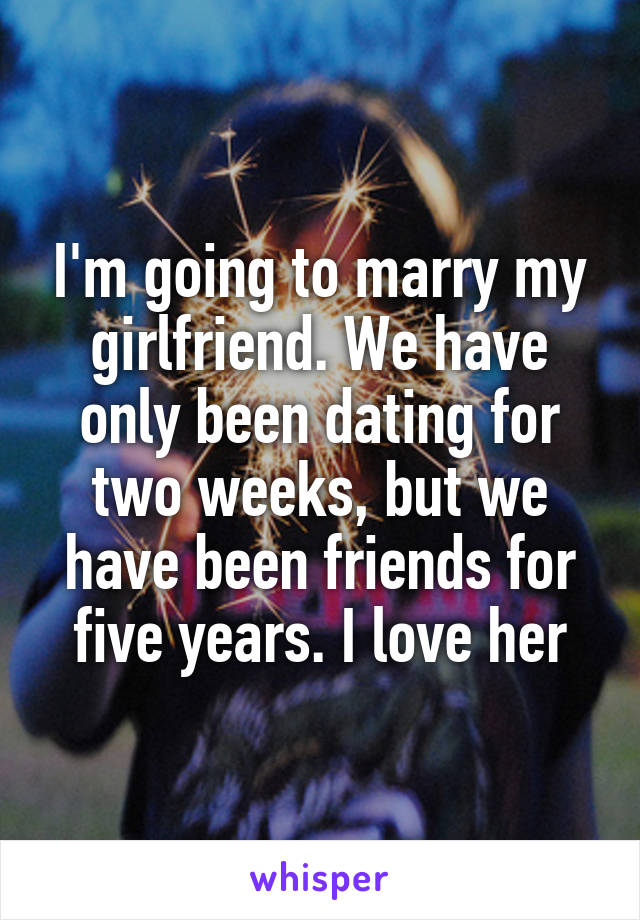 I'm going to marry my girlfriend. We have only been dating for two weeks, but we have been friends for five years. I love her