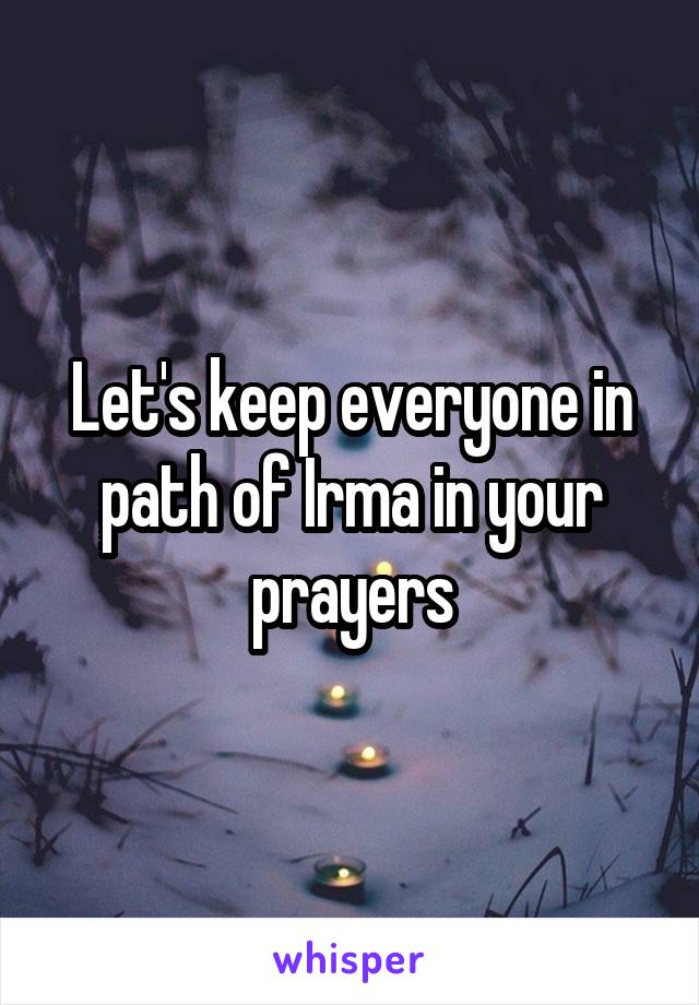 Let's keep everyone in path of Irma in your prayers
