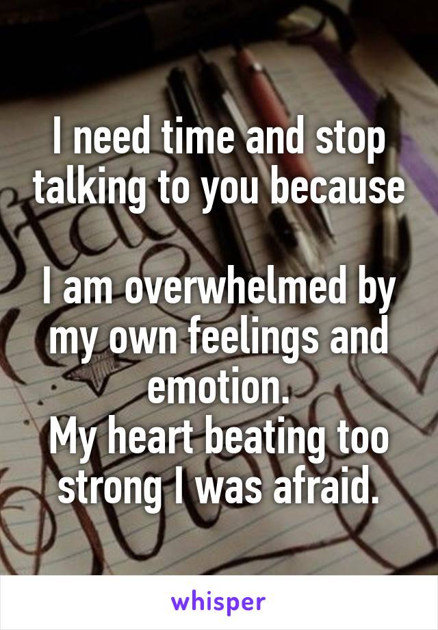 I need time and stop talking to you because  I am overwhelmed by my own feelings and emotion. My heart beating too strong I was afraid.