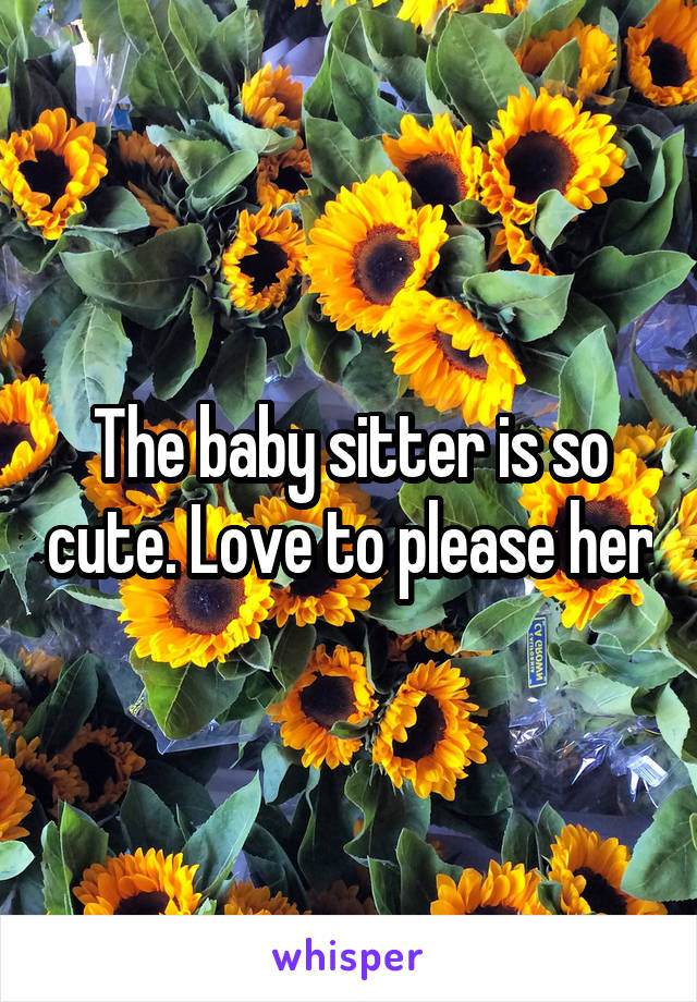 The baby sitter is so cute. Love to please her