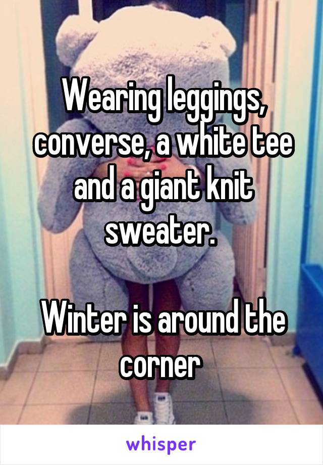 Wearing leggings, converse, a white tee and a giant knit sweater.   Winter is around the corner