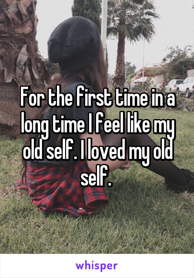 For the first time in a long time I feel like my old self. I loved my old self.