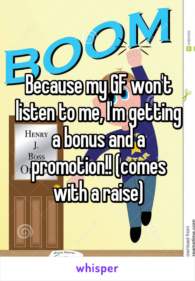 Because my GF won't listen to me, I'm getting a bonus and a promotion!! (comes with a raise)