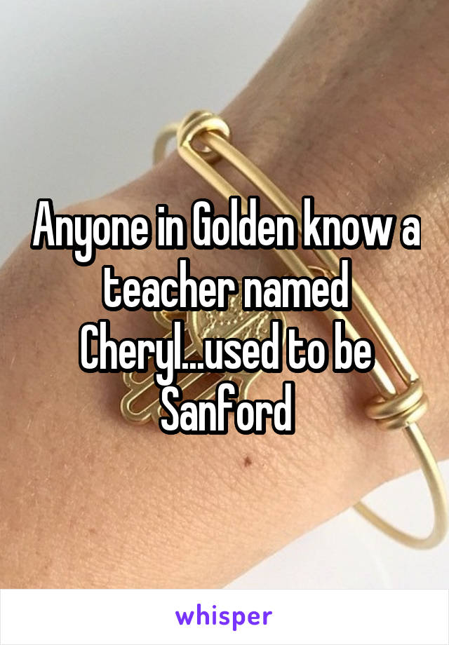 Anyone in Golden know a teacher named Cheryl...used to be Sanford