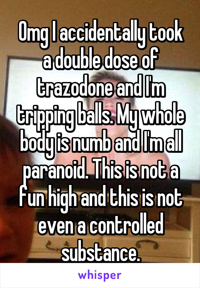 Omg I accidentally took a double dose of trazodone and I'm tripping balls. My whole body is numb and I'm all paranoid. This is not a fun high and this is not even a controlled substance.