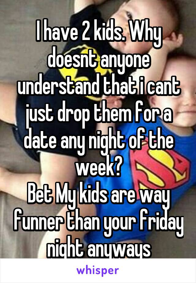 I have 2 kids. Why doesnt anyone understand that i cant just drop them for a date any night of the week? Bet My kids are way funner than your friday night anyways