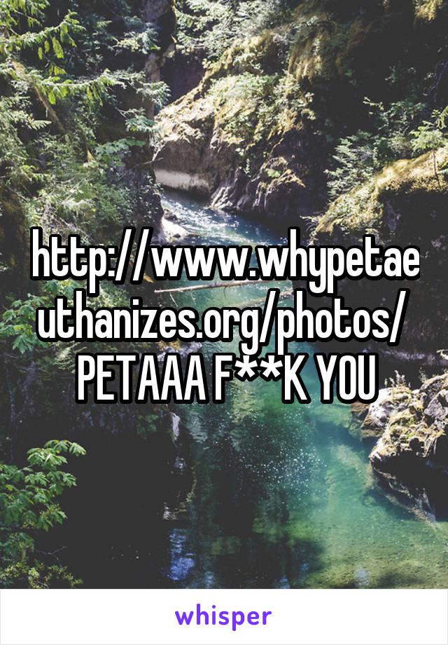 http://www.whypetaeuthanizes.org/photos/  PETAAA F**K YOU