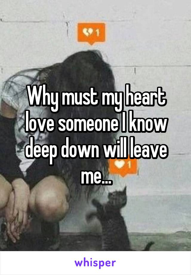 Why must my heart love someone I know deep down will leave me...