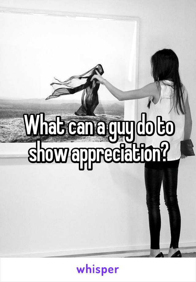 What can a guy do to show appreciation?