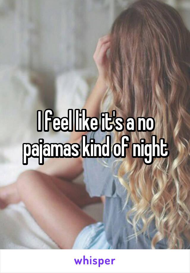 I feel like it's a no pajamas kind of night